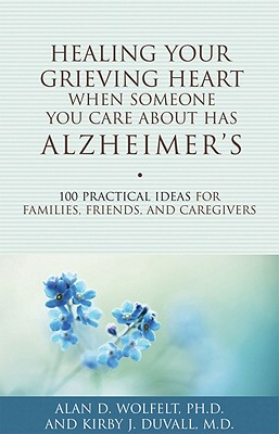 Image for Healing Your Grieving Heart When Someone You Care About Has Alzheimer's: 100 Practical Ideas for Families, Friends, and Caregivers (Healing Your Grieving Heart series)