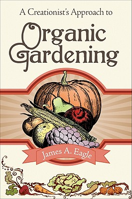 A Creationist's Approach to Organic Gardening, Eagle, James A.