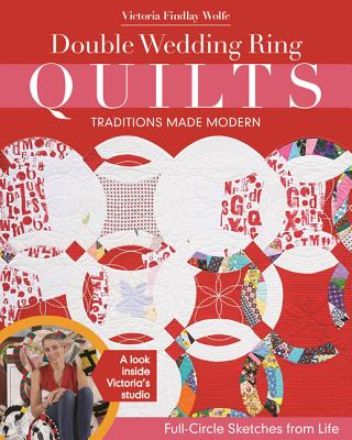 Double Wedding Ring Quilts - Traditions Made Modern: Full-Circle Sketches from Life, Wolfe, Victoria Findlay