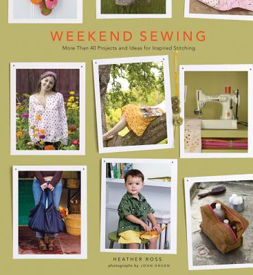Weekend Sewing: More Than 40 Projects and Ideas for Inspired Stitching, Ross, Heather