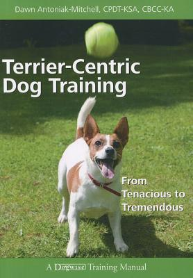 Terrier-centric Dog Training: From Tenacious to Tremendous (Dogwise Training Manual), Dawn Antoniak-mitchell