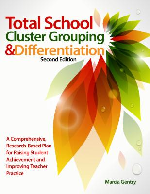 Total School Cluster Grouping and Differentiation: A Comprehensive, Research-Based Plan for Raising Student Achievement and Improving Teacher Practices, Marcia Gentry; Ph.D.