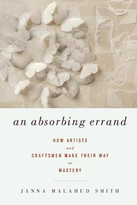 An Absorbing Errand: How Artists and Craftsmen Make Their Way to Mastery, Janna Malamud Smith