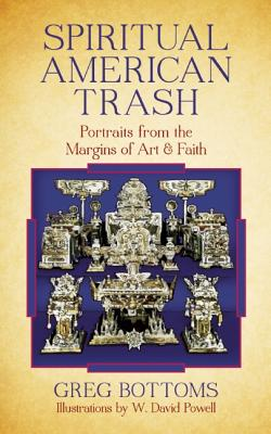 Spiritual American Trash: Portraits from the Margins of Art and Faith, Bottoms, Greg