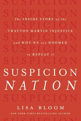 Suspicion Nation: The Inside Story of the Trayvon Martin Injustice and Why We Continue to Repeat It, Bloom, Lisa