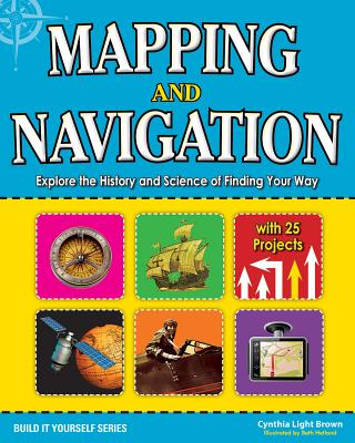 Mapping and Navigation: Explore the History and Science of Finding Your Way with 20 Projects (Build It Yourself), Brown, Cynthia Light; McGinty, Patrick