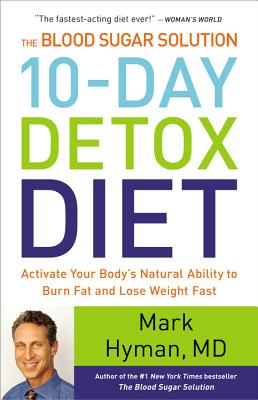 The Blood Sugar Solution 10-Day Detox Diet: Activate Your Body's Natural Ability to Burn Fat and Lose Weight Fast, Mark Hyman M.D.