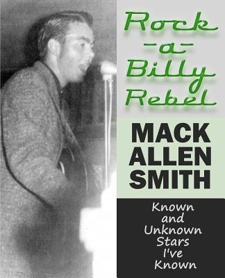 Rock-a-Billy Rebel: Known and Unknown Stars I've Known, Smith, Mack Allen