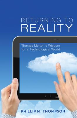 Returning to Reality: Thomas Mertons Wisdom for a Technological World, Phillip M. Thompson