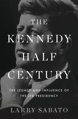 The Kennedy Half-Century: The Presidency, Assassination, and Lasting Legacy of John F. Kennedy, Larry J. Sabato