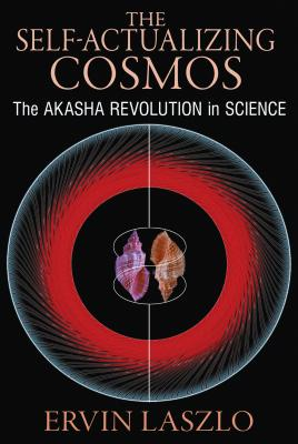 The Self-Actualizing Cosmos: The Akasha Revolution in Science and Human Consciousness, Laszlo, Ervin