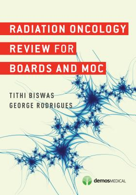 Radiation Oncology Review for Boards and MOC, George Rodrigues MD FRCPC MSc; Tithi Biswas MD