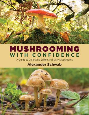 Mushrooming With Confidence: A Guide to Collecting Edible and Tasty Mushrooms, Schwab, Alexander