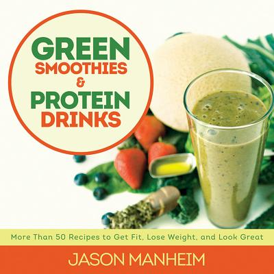 Green Smoothies and Protein Drinks: More Than 50 Recipes to Get Fit, Lose Weight, and Look Great, Manheim, Jason