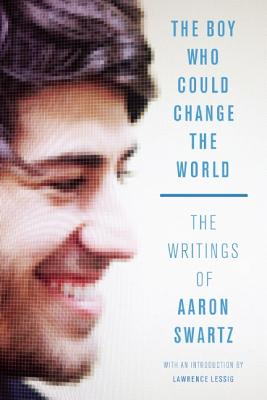 The Boy Who Could Change the World: The Writings of Aaron Swartz, Swartz, Aaron