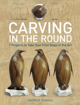 Carving in the Round: 7 Projects to Take Your First Steps in the Art, Thomas, Andrew