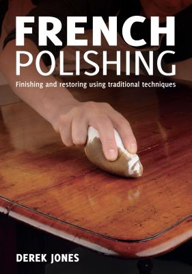 French Polishing: Finishing and Restoring Using Traditional Techniques, Jones, Derek