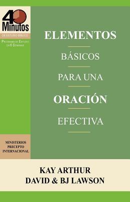 Elementos B�sicos para una Oraci�n Efectiva / The Essentials of Effective Prayer (40 Minute Bible Studies) (Spanish Edition), Arthur, Kay; Lawson, David; Lawson, BJ