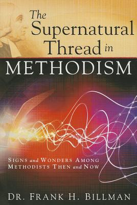 The Supernatural Thread in Methodism: Signs and Wonders Among Methodists Then and Now, Billman, Frank