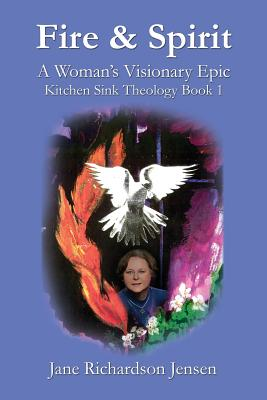 Fire and Spirit: A Woman's Visionary Epic, Jensen, Jane Richardson