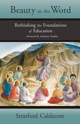 Beauty in the Word: Rethinking the Foundations of Education, Caldecott, Stratford