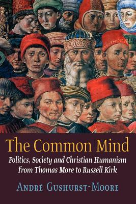 The Common Mind: Politics, Society and Christian Humanism from Thomas More to Russell Kirk, Gushurst-Moore, Andre