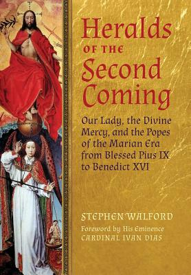 Heralds of the Second Coming: Our Lady, the Divine Mercy, and the Popes of the Marian Era from Blessed Pius IX to Benedict XVI, Walford, Stephen