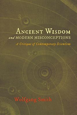 Ancient Wisdom and Modern Misconceptions: A Critique of Contemporary Scientism, Wolfgang Smith