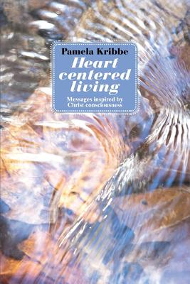 Heart Centered Living: Messages Inspired by Christ Consciousness, Kribbe, Pamela