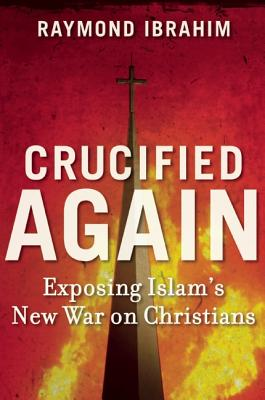 Crucified Again: Exposing Islam's New War on Christians, Raymond Ibrahim