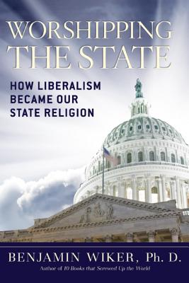 Worshipping the State: How Liberalism Became Our State Religion, Benjamin Wiker