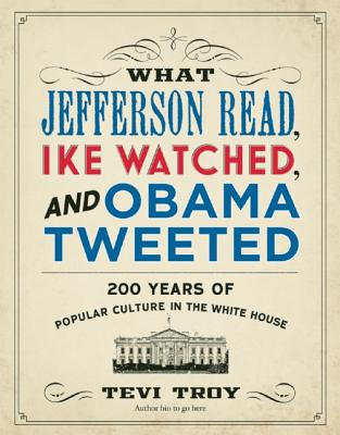 Image for What Jefferson Read, Ike Watched, and Obama Tweeted: 200 Years of Popular Culture in the White House