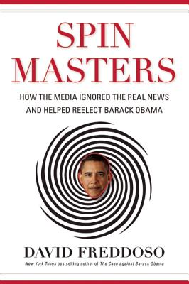 Spin Masters: How the Media Ignored the Real News and Helped Reelect Barack Obama, Freddoso, David