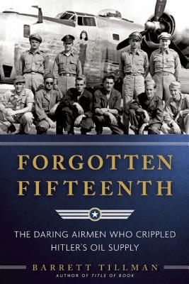 Image for Forgotten Fifteenth: The Daring Airmen Who Crippled Hitler's War Machine