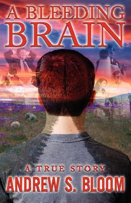 A Bleeding Brain: A True Story, Bloom, Andrew S.