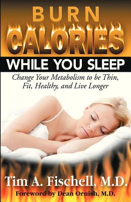 Burn Calories While You Sleep: Change Your Metabolism to be Thin, Fit, Healthy, and Live Longer, Fischell, M.D. Tim A.