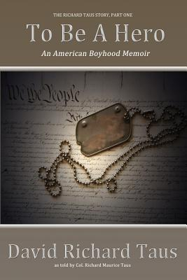 The Richard Taus Story Part One, to Be a Hero; An American Boyhood Memoir, Taus, David Richard