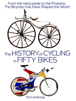 Image for The History of Cycling in Fifty Bikes: From the Velocipede to the Pinarello: The Bicycles That Have Shaped the World