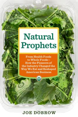 Image for Natural Prophets: From Health Foods to Whole Foods--How the Pioneers of the Industry Changed the Way We Eat and Reshaped American Business