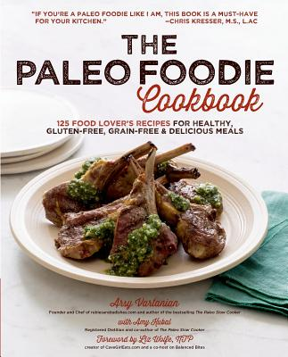 The Paleo Foodie Cookbook: 120 Food Lover's Recipes for Healthy, Gluten-Free, Grain-Free & Delicious Meals, Vartanian, Arsy; Kubal, Amy
