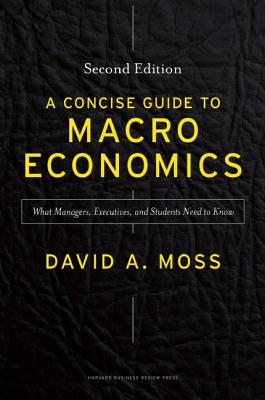 CONCISE GUIDE TO MACROECONOMICS: WHAT MANAGERS, EXECUTIVES, AND STUDENTS NEED TO KNOW, MOSS, DAVID A.