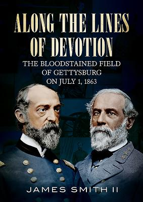 Along The Lines of Devotion: The Bloodstained Field of Gettysburg on July 1, 1863, Smith, James