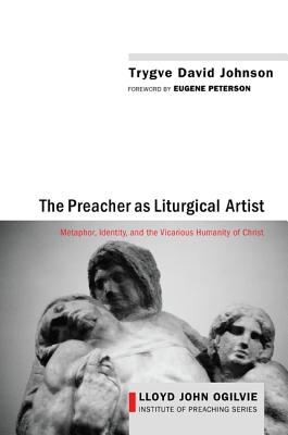 Image for The Preacher as Liturgical Artist: Metaphor, Identity, and the Vicarious Humanity of Christ (Lloyd John Ogilvie Institute of Preaching)