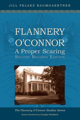 Flannery OConnor: A Proper Scaring (Second Revised Edition) (Flannery O'Connor Studies), Jill Pelaez Baumgaertner