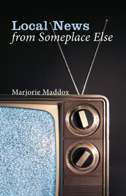 Local News from Someplace Else:, Marjorie Maddox