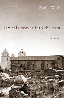 Say This Prayer into the Past: Poems (Poiema Poetry), Paul Willis