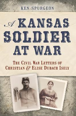 A Kansas Soldier at War: The Civil War Letters of Christian and Elise Dubach Isely, Ken Spurgeon