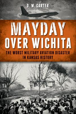 Mayday over Wichita: The Worst Military Aviation Disaster in Kansas History, D. W. Carter