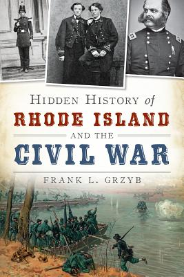 Hidden History of Rhode Island and the Civil War, Frank L. Gryzb