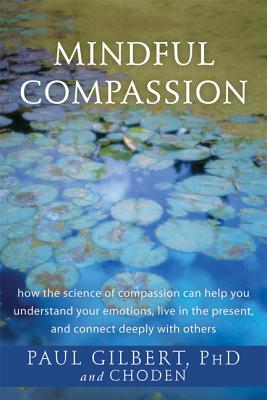 Mindful Compassion: How the Science of Compassion Can Help You Understand Your Emotions, Live in the Present, and Connect Deeply with Others, Gilbert PhD, Paul; Choden